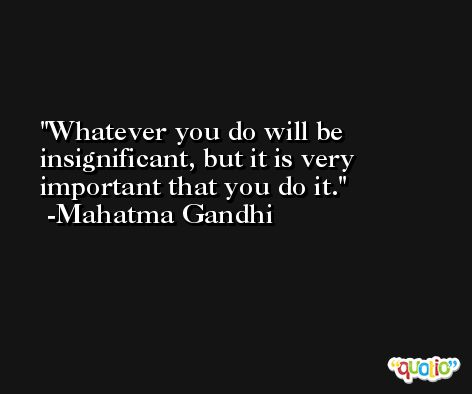 Whatever you do will be insignificant, but it is very important that you do it. -Mahatma Gandhi