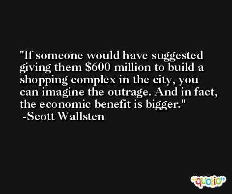 If someone would have suggested giving them $600 million to build a shopping complex in the city, you can imagine the outrage. And in fact, the economic benefit is bigger. -Scott Wallsten