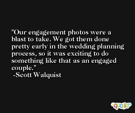Our engagement photos were a blast to take. We got them done pretty early in the wedding planning process, so it was exciting to do something like that as an engaged couple. -Scott Walquist