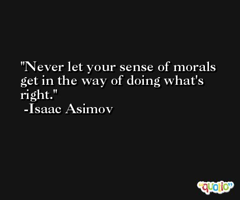 Never let your sense of morals get in the way of doing what's right. -Isaac Asimov