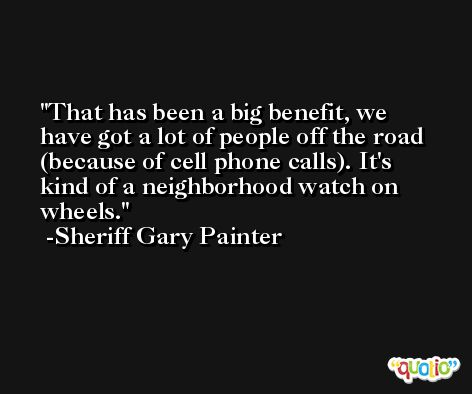 That has been a big benefit, we have got a lot of people off the road (because of cell phone calls). It's kind of a neighborhood watch on wheels. -Sheriff Gary Painter