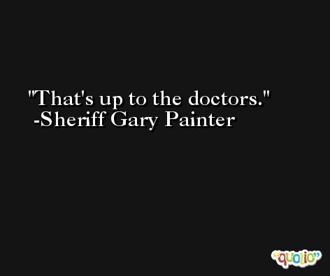 That's up to the doctors. -Sheriff Gary Painter