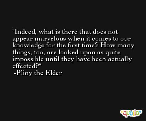 Indeed, what is there that does not appear marvelous when it comes to our knowledge for the first time? How many things, too, are looked upon as quite impossible until they have been actually effected? -Pliny the Elder