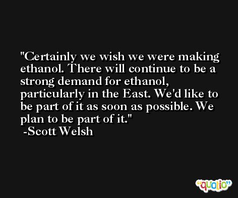 Certainly we wish we were making ethanol. There will continue to be a strong demand for ethanol, particularly in the East. We'd like to be part of it as soon as possible. We plan to be part of it. -Scott Welsh