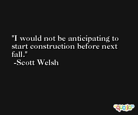 I would not be anticipating to start construction before next fall. -Scott Welsh