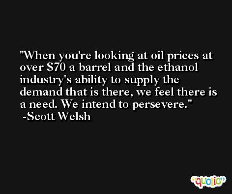 When you're looking at oil prices at over $70 a barrel and the ethanol industry's ability to supply the demand that is there, we feel there is a need. We intend to persevere. -Scott Welsh