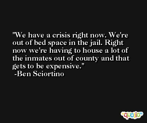 We have a crisis right now. We're out of bed space in the jail. Right now we're having to house a lot of the inmates out of county and that gets to be expensive. -Ben Sciortino