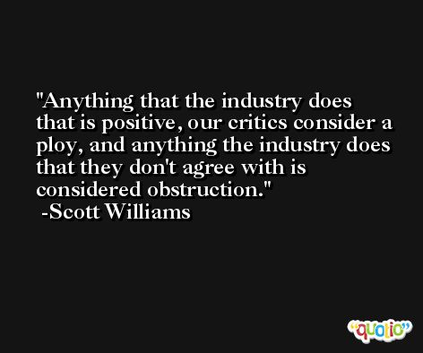 Anything that the industry does that is positive, our critics consider a ploy, and anything the industry does that they don't agree with is considered obstruction. -Scott Williams