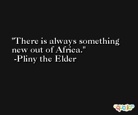 There is always something new out of Africa. -Pliny the Elder