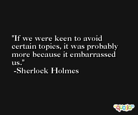 If we were keen to avoid certain topics, it was probably more because it embarrassed us. -Sherlock Holmes