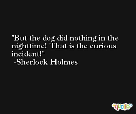 But the dog did nothing in the nighttime! That is the curious incident! -Sherlock Holmes