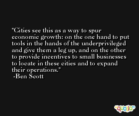 Cities see this as a way to spur economic growth: on the one hand to put tools in the hands of the underprivileged and give them a leg up, and on the other to provide incentives to small businesses to locate in these cities and to expand their operations. -Ben Scott