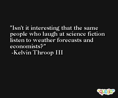 Isn't it interesting that the same people who laugh at science fiction listen to weather forecasts and economists? -Kelvin Throop III