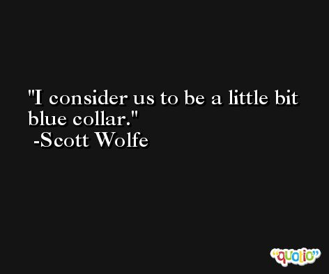 I consider us to be a little bit blue collar. -Scott Wolfe