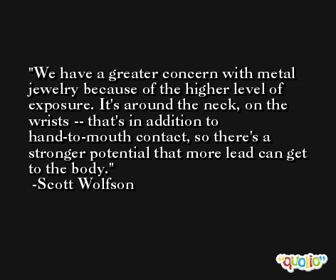 We have a greater concern with metal jewelry because of the higher level of exposure. It's around the neck, on the wrists -- that's in addition to hand-to-mouth contact, so there's a stronger potential that more lead can get to the body. -Scott Wolfson