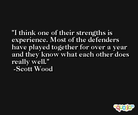 I think one of their strengths is experience. Most of the defenders have played together for over a year and they know what each other does really well. -Scott Wood
