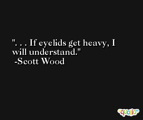 . . . If eyelids get heavy, I will understand. -Scott Wood