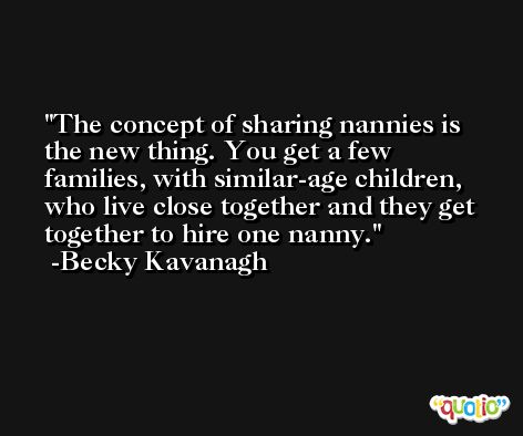 The concept of sharing nannies is the new thing. You get a few families, with similar-age children, who live close together and they get together to hire one nanny. -Becky Kavanagh