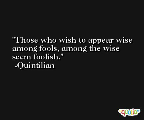 Those who wish to appear wise among fools, among the wise seem foolish. -Quintilian