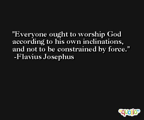Everyone ought to worship God according to his own inclinations, and not to be constrained by force. -Flavius Josephus