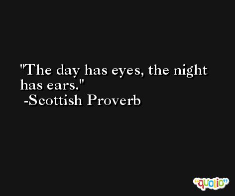 The day has eyes, the night has ears. -Scottish Proverb