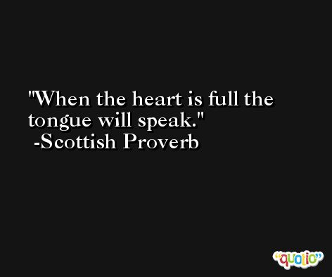 When the heart is full the tongue will speak. -Scottish Proverb