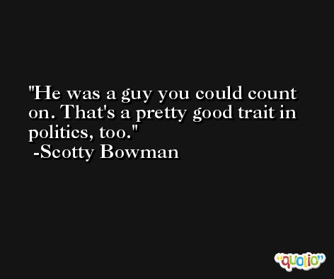 He was a guy you could count on. That's a pretty good trait in politics, too. -Scotty Bowman