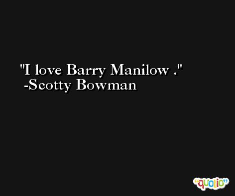 I love Barry Manilow . -Scotty Bowman