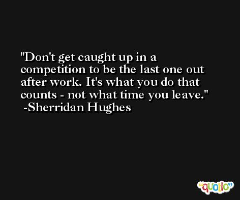 Don't get caught up in a competition to be the last one out after work. It's what you do that counts - not what time you leave. -Sherridan Hughes