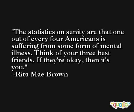 The statistics on sanity are that one out of every four Americans is suffering from some form of mental illness. Think of your three best friends. If they're okay, then it's you. -Rita Mae Brown