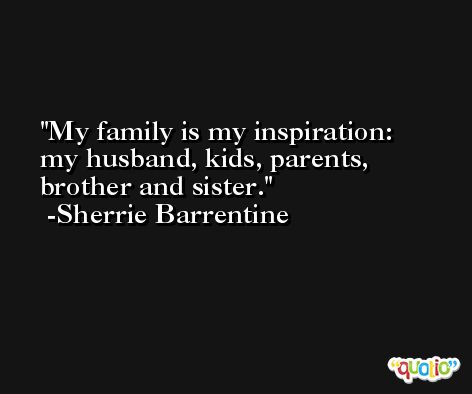 My family is my inspiration: my husband, kids, parents, brother and sister. -Sherrie Barrentine
