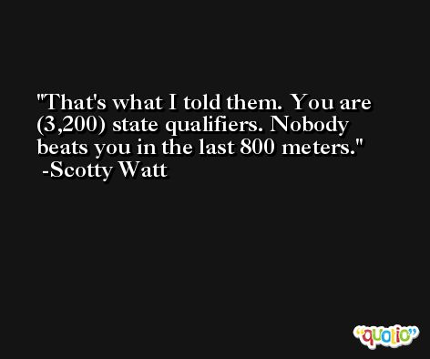 That's what I told them. You are (3,200) state qualifiers. Nobody beats you in the last 800 meters. -Scotty Watt