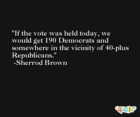 If the vote was held today, we would get 190 Democrats and somewhere in the vicinity of 40-plus Republicans. -Sherrod Brown