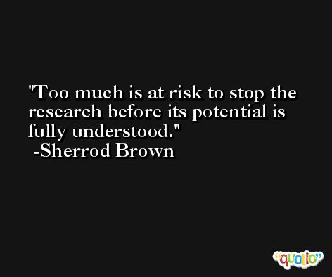 Too much is at risk to stop the research before its potential is fully understood. -Sherrod Brown