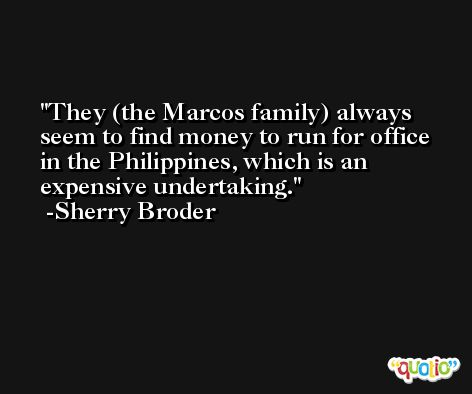 They (the Marcos family) always seem to find money to run for office in the Philippines, which is an expensive undertaking. -Sherry Broder