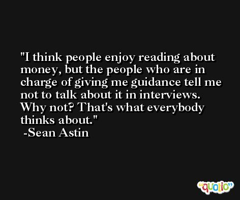 I think people enjoy reading about money, but the people who are in charge of giving me guidance tell me not to talk about it in interviews. Why not? That's what everybody thinks about. -Sean Astin