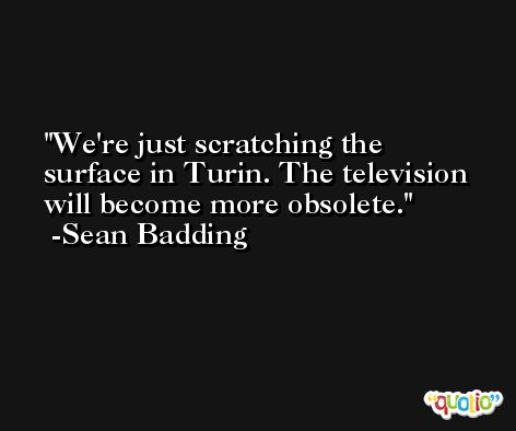 We're just scratching the surface in Turin. The television will become more obsolete. -Sean Badding
