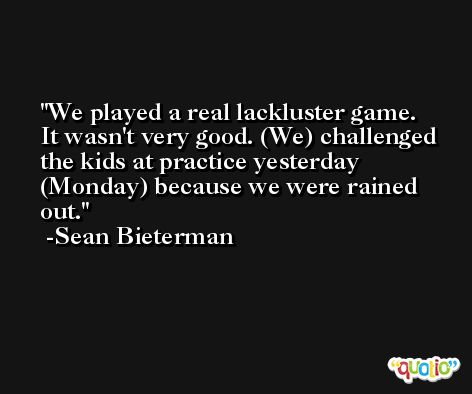 We played a real lackluster game. It wasn't very good. (We) challenged the kids at practice yesterday (Monday) because we were rained out. -Sean Bieterman