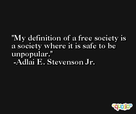 My definition of a free society is a society where it is safe to be unpopular. -Adlai E. Stevenson Jr.