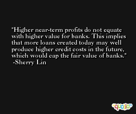 Higher near-term profits do not equate with higher value for banks. This implies that more loans created today may well produce higher credit costs in the future, which would cap the fair value of banks. -Sherry Lin