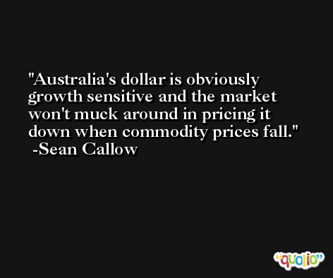 Australia's dollar is obviously growth sensitive and the market won't muck around in pricing it down when commodity prices fall. -Sean Callow