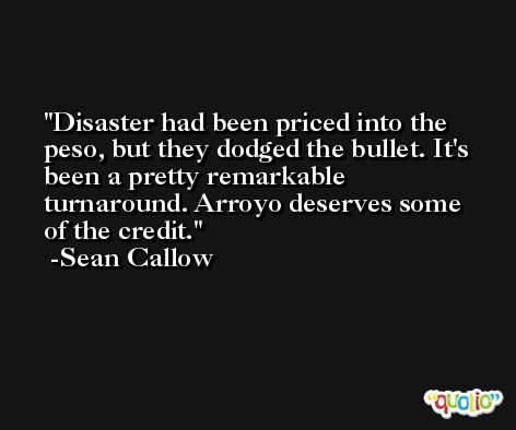 Disaster had been priced into the peso, but they dodged the bullet. It's been a pretty remarkable turnaround. Arroyo deserves some of the credit. -Sean Callow