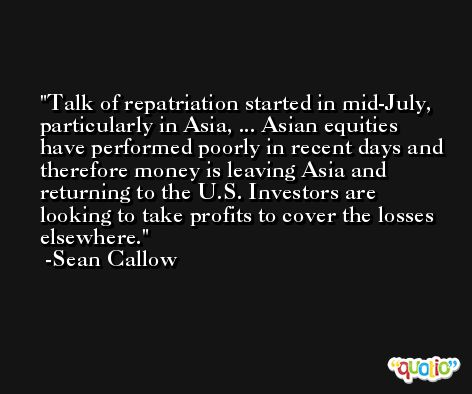 Talk of repatriation started in mid-July, particularly in Asia, ... Asian equities have performed poorly in recent days and therefore money is leaving Asia and returning to the U.S. Investors are looking to take profits to cover the losses elsewhere. -Sean Callow