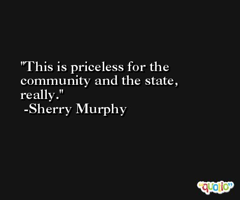 This is priceless for the community and the state, really. -Sherry Murphy