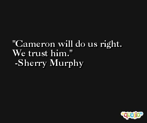 Cameron will do us right. We trust him. -Sherry Murphy