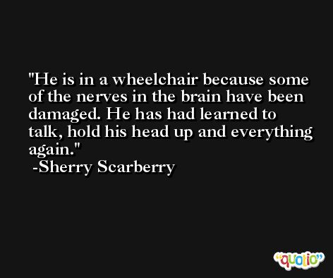 He is in a wheelchair because some of the nerves in the brain have been damaged. He has had learned to talk, hold his head up and everything again. -Sherry Scarberry