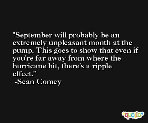 September will probably be an extremely unpleasant month at the pump. This goes to show that even if you're far away from where the hurricane hit, there's a ripple effect. -Sean Comey
