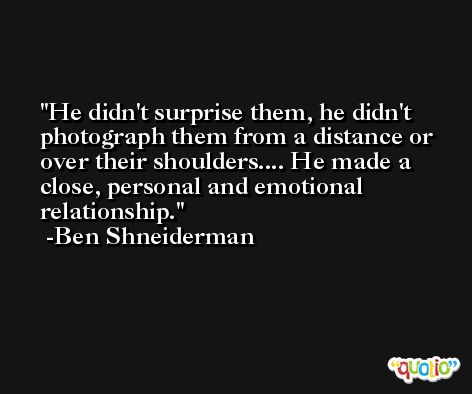 He didn't surprise them, he didn't photograph them from a distance or over their shoulders.... He made a close, personal and emotional relationship. -Ben Shneiderman