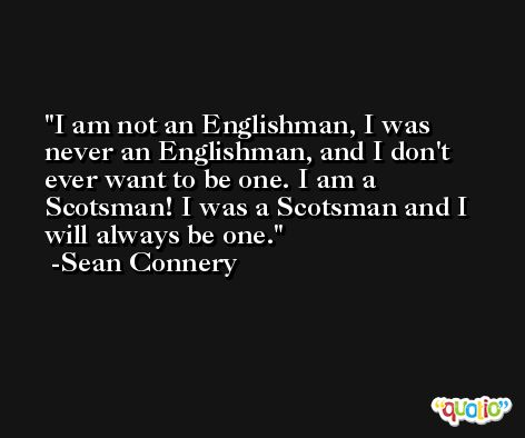 I am not an Englishman, I was never an Englishman, and I don't ever want to be one. I am a Scotsman! I was a Scotsman and I will always be one. -Sean Connery