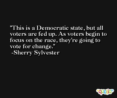This is a Democratic state, but all voters are fed up. As voters begin to focus on the race, they're going to vote for change. -Sherry Sylvester